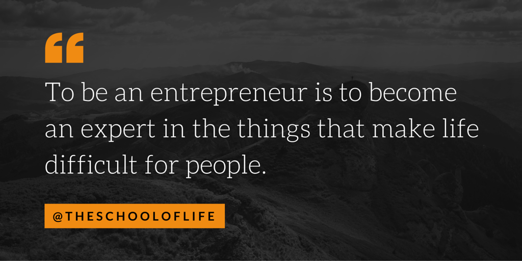 To be an entrepreneur is to become an expert in the things that make life difficult for people.