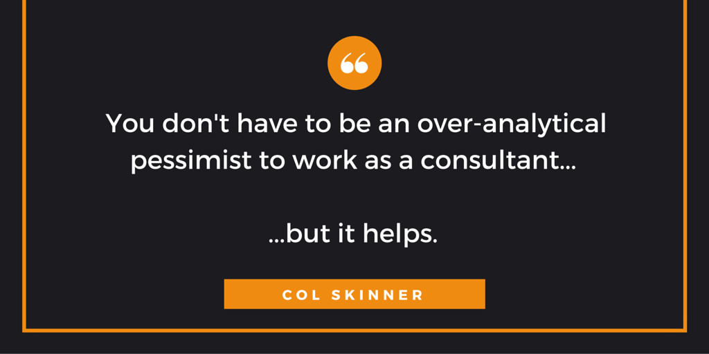 You don't have to be an over analytical pessimist to work as a consultant, but it helps.